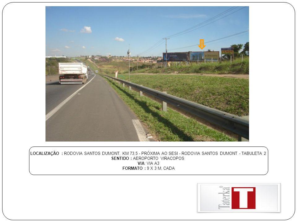 LOCALIZAÇÃO : RODOVIA SANTOS DUMONT, KM 73,5 - PRÓXIMA AO SESI - RODOVIA SANTOS DUMONT - TABULETA 2 SENTIDO : AEROPORTO VIRACOPOS VIA: VIA A3 FORMATO