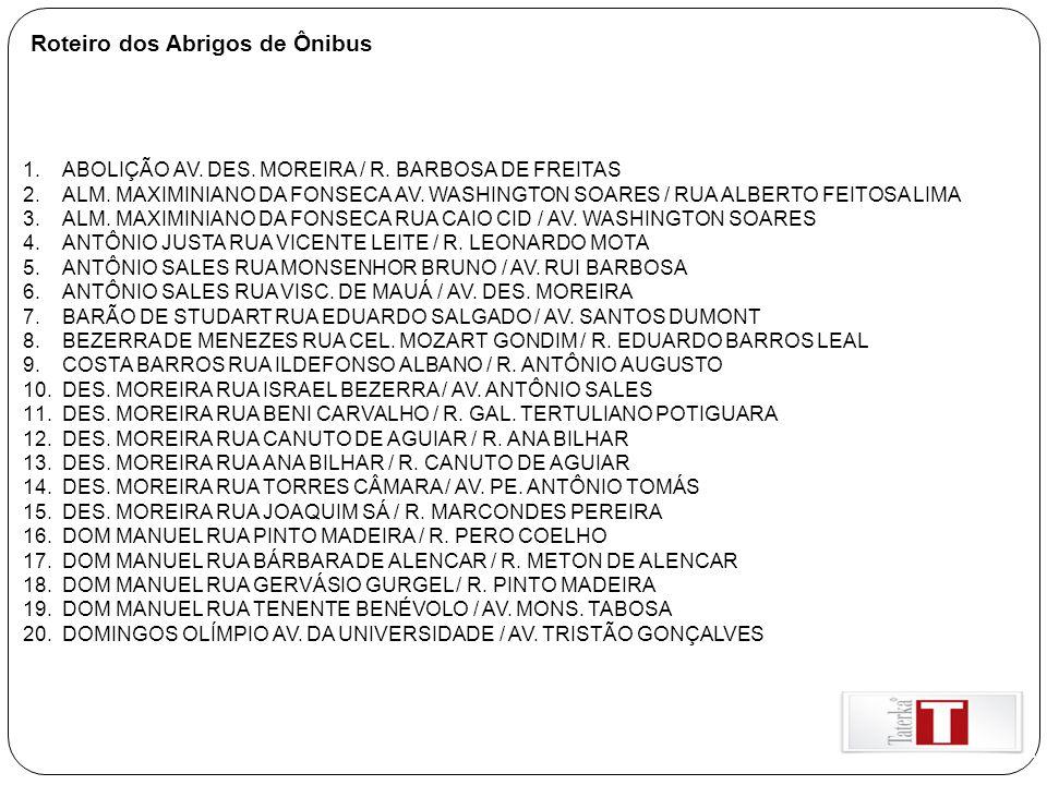 Roteiro dos Abrigos de Ônibus 1.ABOLIÇÃO AV. DES. MOREIRA / R. BARBOSA DE FREITAS 2.ALM. MAXIMINIANO DA FONSECA AV. WASHINGTON SOARES / RUA ALBERTO FE