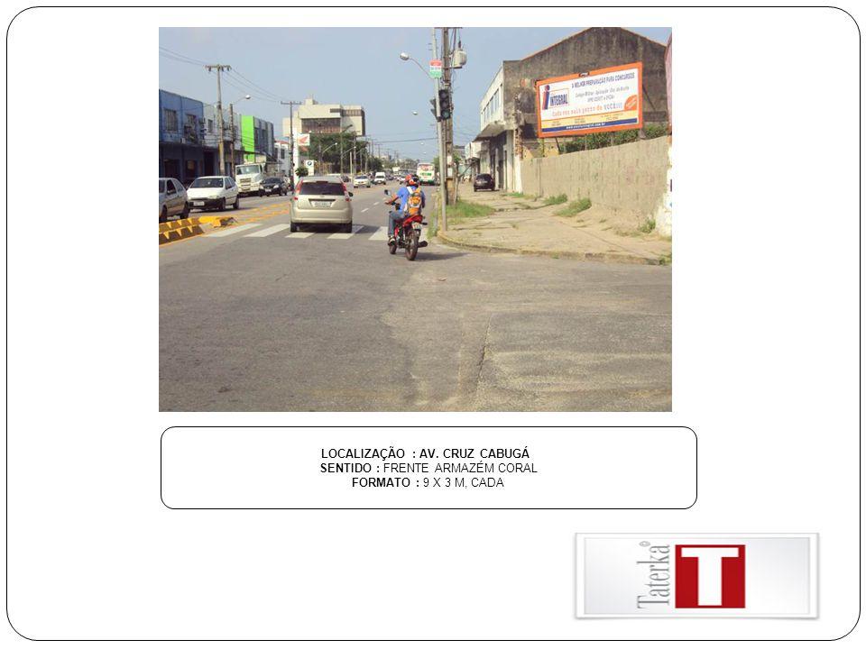 LOCALIZAÇÃO : AV. CRUZ CABUGÁ SENTIDO : FRENTE ARMAZÉM CORAL FORMATO : 9 X 3 M, CADA