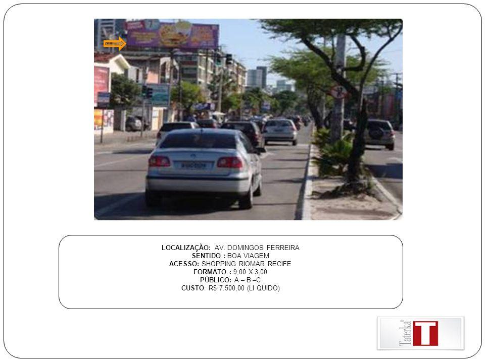 LOCALIZAÇÃO: AV. DOMINGOS FERREIRA SENTIDO : BOA VIAGEM ACESSO: SHOPPING RIOMAR RECIFE FORMATO : 9,00 X 3,00 PÚBLICO: A – B –C CUSTO: R$ 7.500,00 (LI