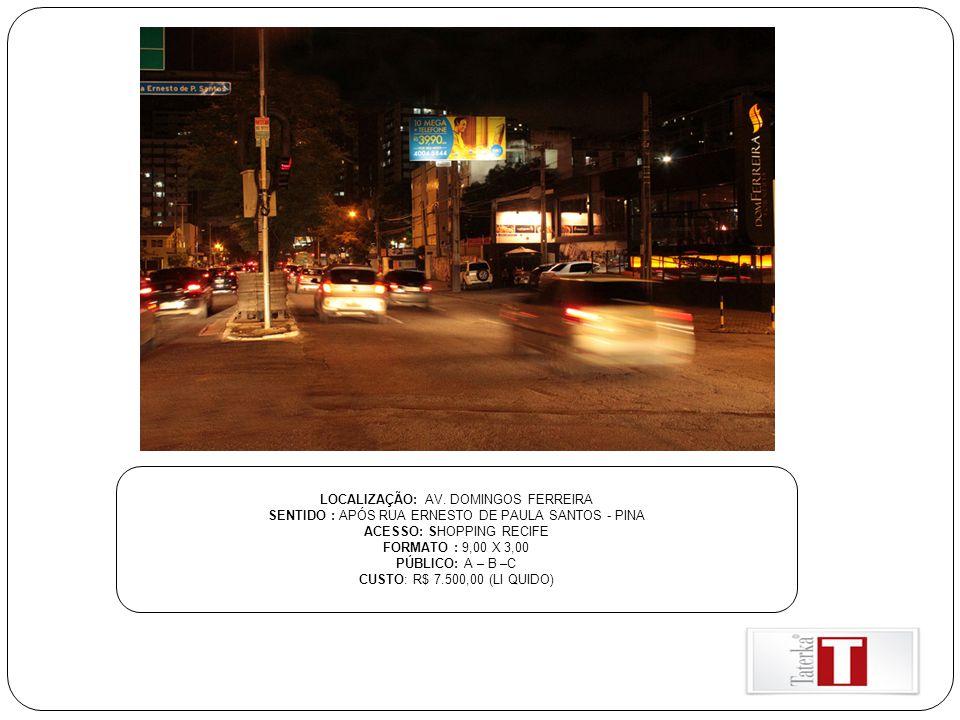 LOCALIZAÇÃO: AV. DOMINGOS FERREIRA SENTIDO : APÓS RUA ERNESTO DE PAULA SANTOS - PINA ACESSO: SHOPPING RECIFE FORMATO : 9,00 X 3,00 PÚBLICO: A – B –C C