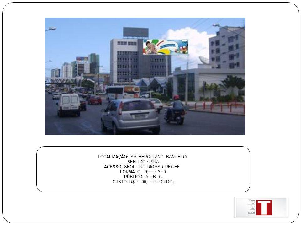LOCALIZAÇÃO: AV. HERCULANO BANDEIRA SENTIDO : PINA ACESSO: SHOPPING RIOMAR RECIFE FORMATO : 9,00 X 3,00 PÚBLICO: A – B –C CUSTO: R$ 7.500,00 (LI QUIDO