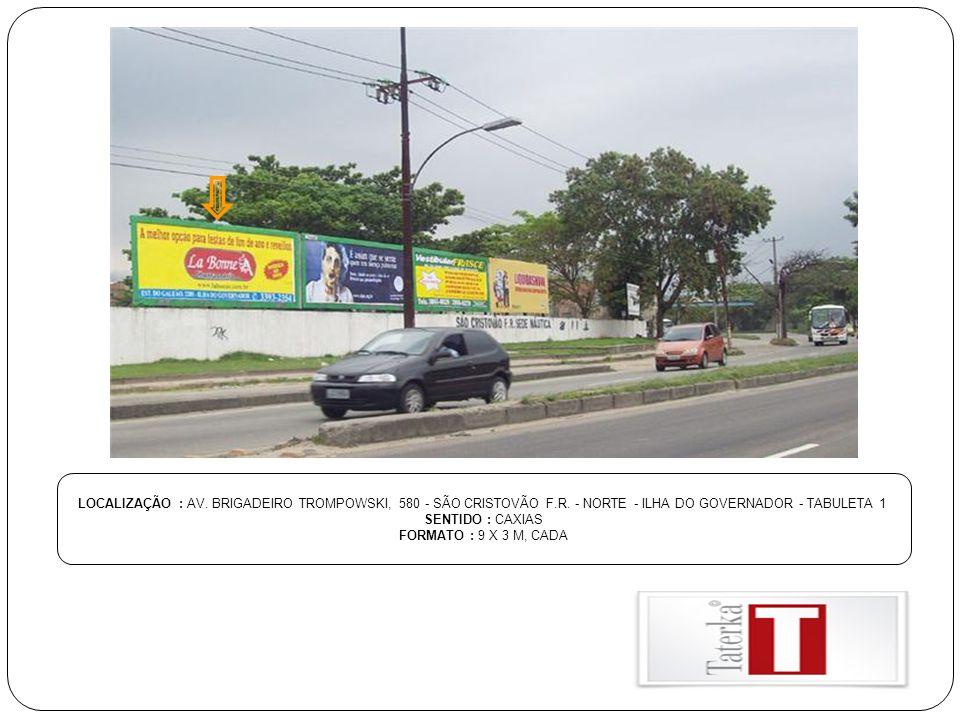 LOCALIZAÇÃO : AV. BRIGADEIRO TROMPOWSKI, 580 - SÃO CRISTOVÃO F.R. - NORTE - ILHA DO GOVERNADOR - TABULETA 1 SENTIDO : CAXIAS FORMATO : 9 X 3 M, CADA