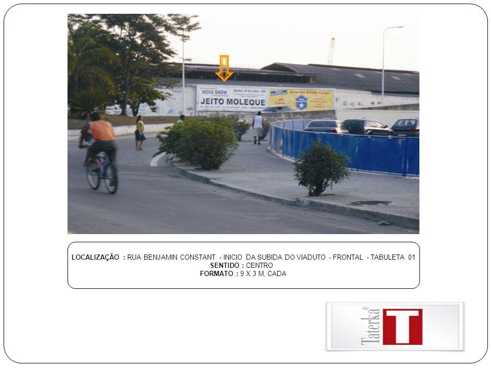 LOCALIZAÇÃO : RUA BENJAMIN CONSTANT - INICIO DA SUBIDA DO VIADUTO - FRONTAL - TABULETA 01 SENTIDO : CENTRO FORMATO : 9 X 3 M, CADA