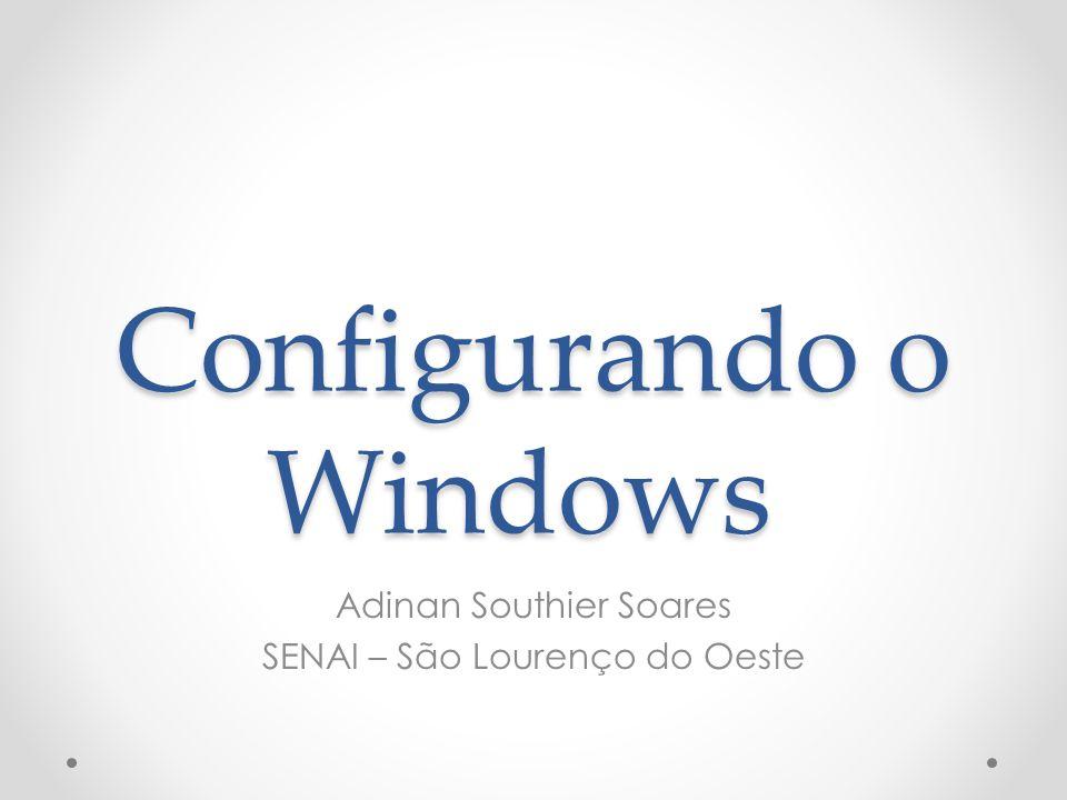 Configurando o Windows Adinan Southier Soares SENAI – São Lourenço do Oeste