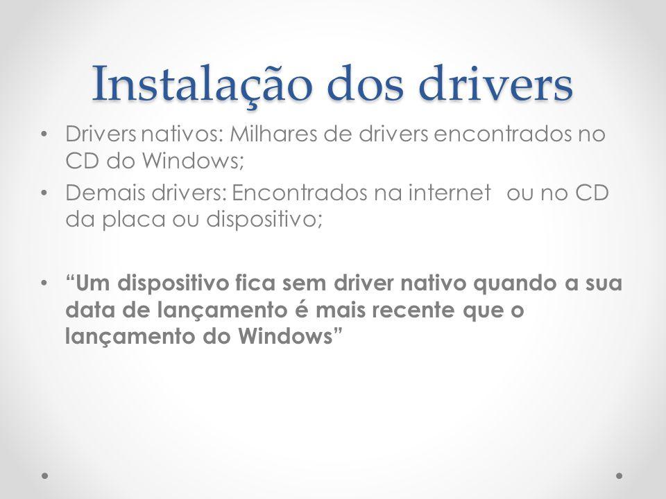 Instalação dos drivers Drivers nativos: Milhares de drivers encontrados no CD do Windows; Demais drivers: Encontrados na internetou no CD da placa ou dispositivo; Um dispositivo fica sem driver nativo quando a sua data de lançamento é mais recente que o lançamento do Windows