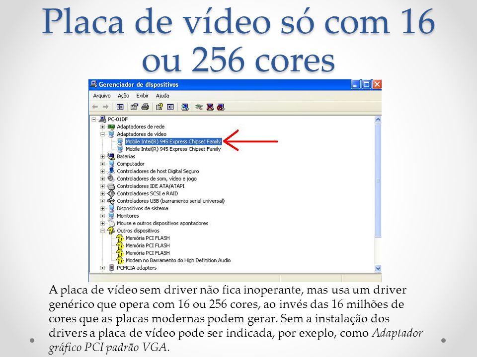 Placa de vídeo só com 16 ou 256 cores A placa de vídeo sem driver não fica inoperante, mas usa um driver genérico que opera com 16 ou 256 cores, ao invés das 16 milhões de cores que as placas modernas podem gerar.
