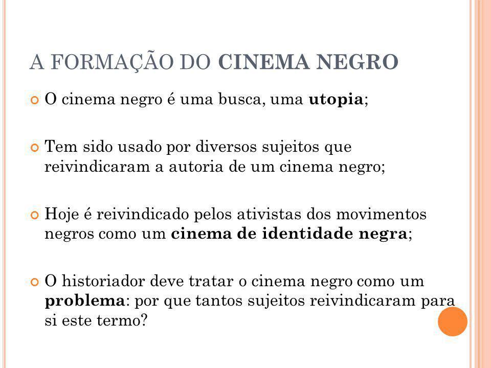 A FORMAÇÃO DO CINEMA NEGRO O cinema negro é uma busca, uma utopia ; Tem sido usado por diversos sujeitos que reivindicaram a autoria de um cinema negro; Hoje é reivindicado pelos ativistas dos movimentos negros como um cinema de identidade negra ; O historiador deve tratar o cinema negro como um problema : por que tantos sujeitos reivindicaram para si este termo?