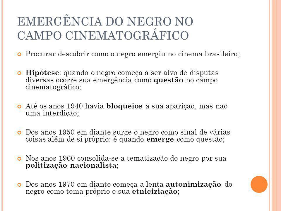 EMERGÊNCIA DO NEGRO NO CAMPO CINEMATOGRÁFICO Procurar descobrir como o negro emergiu no cinema brasileiro; Hipótese : quando o negro começa a ser alvo de disputas diversas ocorre sua emergência como questão no campo cinematográfico; Até os anos 1940 havia bloqueios a sua aparição, mas não uma interdição; Dos anos 1950 em diante surge o negro como sinal de várias coisas além de si próprio: é quando emerge como questão; Nos anos 1960 consolida-se a tematização do negro por sua politização nacionalista ; Dos anos 1970 em diante começa a lenta autonimização do negro como tema próprio e sua etniciziação ;