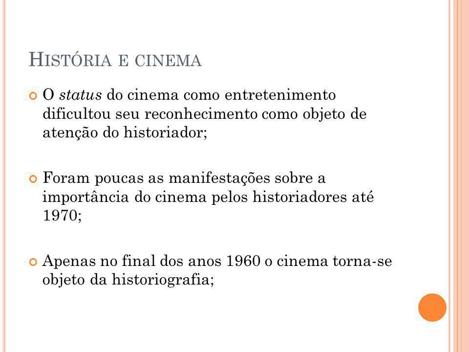 H ISTÓRIA E CINEMA O status do cinema como entretenimento dificultou seu reconhecimento como objeto de atenção do historiador; Foram poucas as manifestações sobre a importância do cinema pelos historiadores até 1970; Apenas no final dos anos 1960 o cinema torna-se objeto da historiografia;