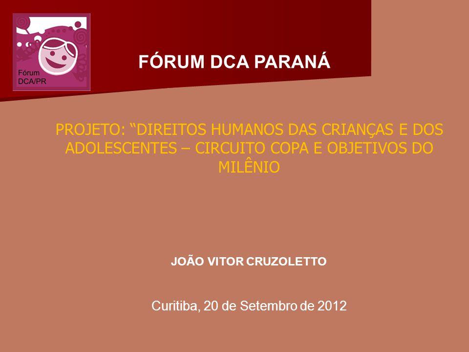 FÓRUM DCA PARANÁ PROJETO: DIREITOS HUMANOS DAS CRIANÇAS E DOS ADOLESCENTES – CIRCUITO COPA E OBJETIVOS DO MILÊNIO JOÃO VITOR CRUZOLETTO Curitiba, 20 de Setembro de 2012