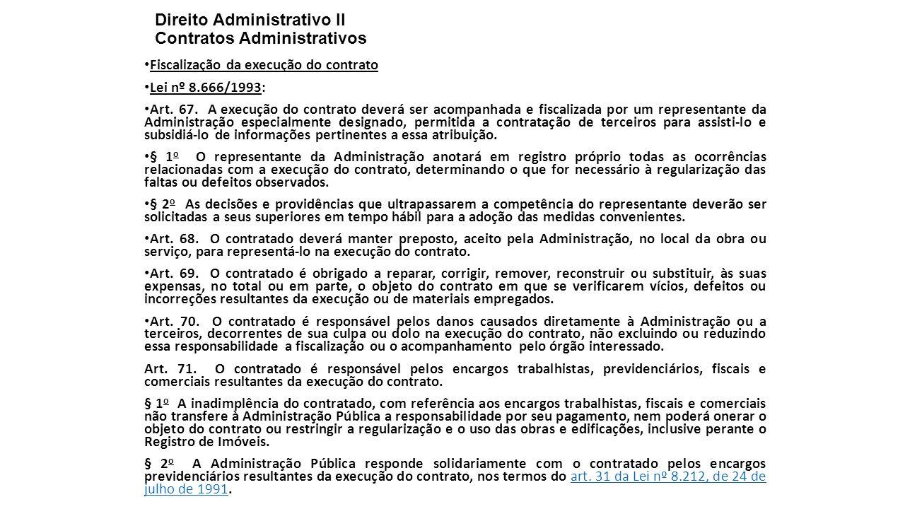 Direito Administrativo II Contratos Administrativos Fiscalização da execução do contrato Lei nº 8.666/1993: Art. 67. A execução do contrato deverá ser