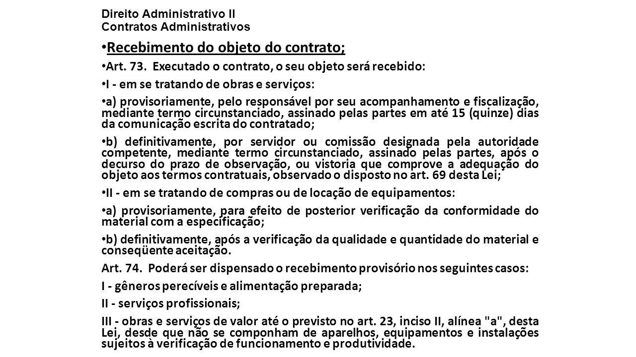 Direito Administrativo II Contratos Administrativos Recebimento do objeto do contrato; Art. 73. Executado o contrato, o seu objeto será recebido: I -