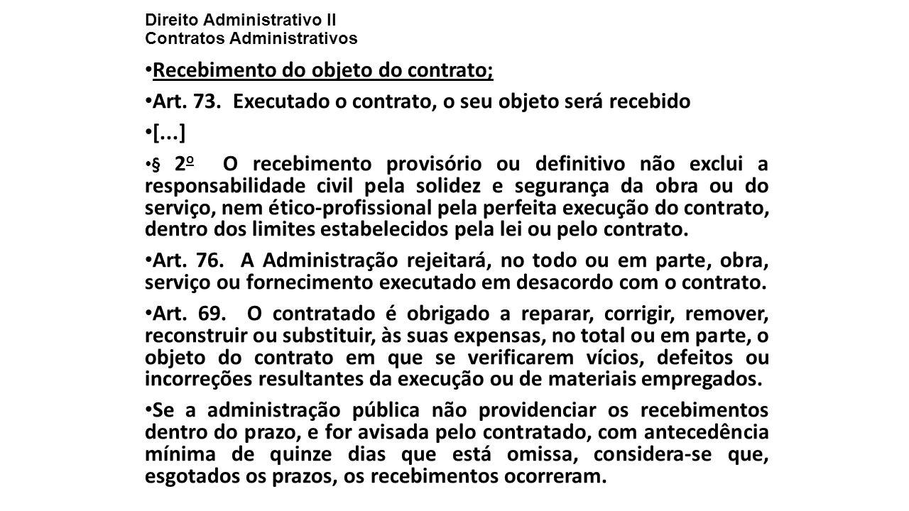 Direito Administrativo II Contratos Administrativos Recebimento do objeto do contrato; Art. 73. Executado o contrato, o seu objeto será recebido [...]