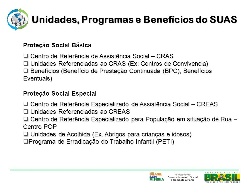 Proteção Social Básica  Centro de Referência de Assistência Social – CRAS  Unidades Referenciadas ao CRAS (Ex: Centros de Convivencia)  Benefícios