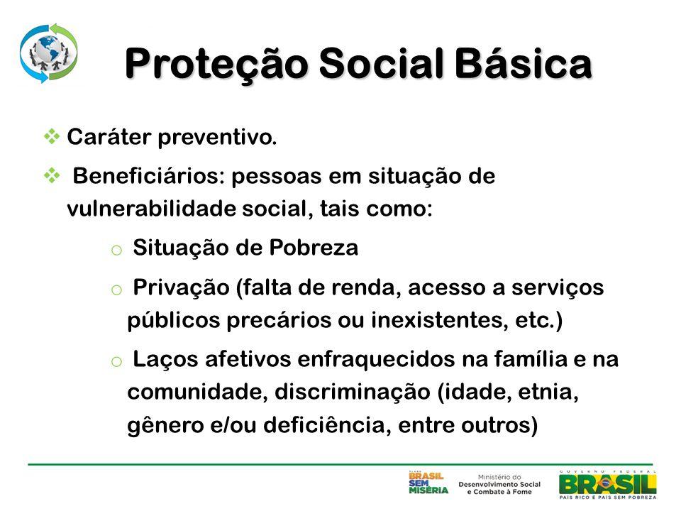  Caráter preventivo.  Beneficiários: pessoas em situação de vulnerabilidade social, tais como: o Situação de Pobreza o Privação (falta de renda, ace