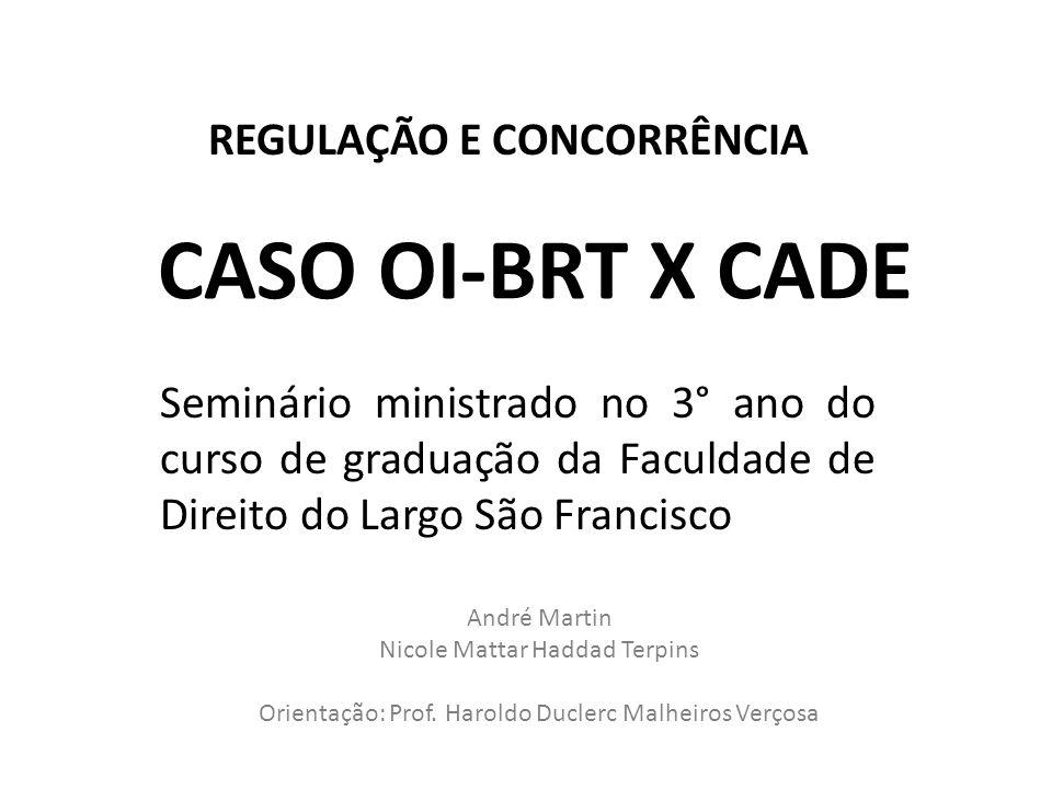 CASO OI-BRT X CADE Seminário ministrado no 3° ano do curso de graduação da Faculdade de Direito do Largo São Francisco André Martin Nicole Mattar Hadd