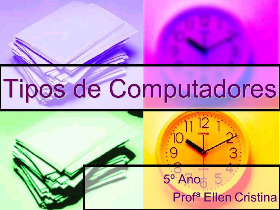Tipos de Computadores 5º Ano Profª Ellen Cristina