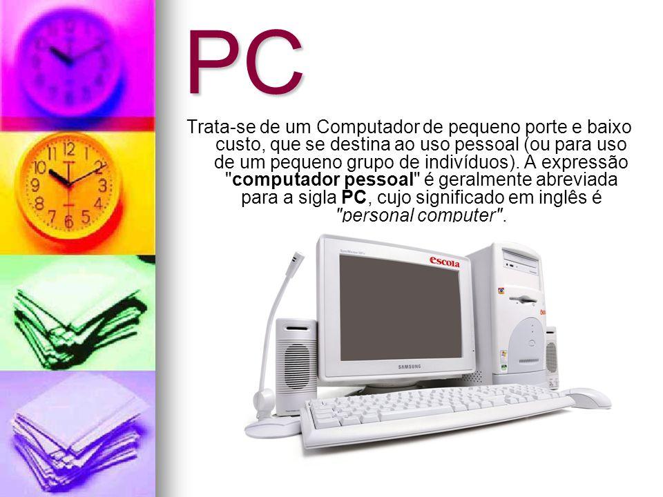 PC Trata-se de um Computador de pequeno porte e baixo custo, que se destina ao uso pessoal (ou para uso de um pequeno grupo de indivíduos).
