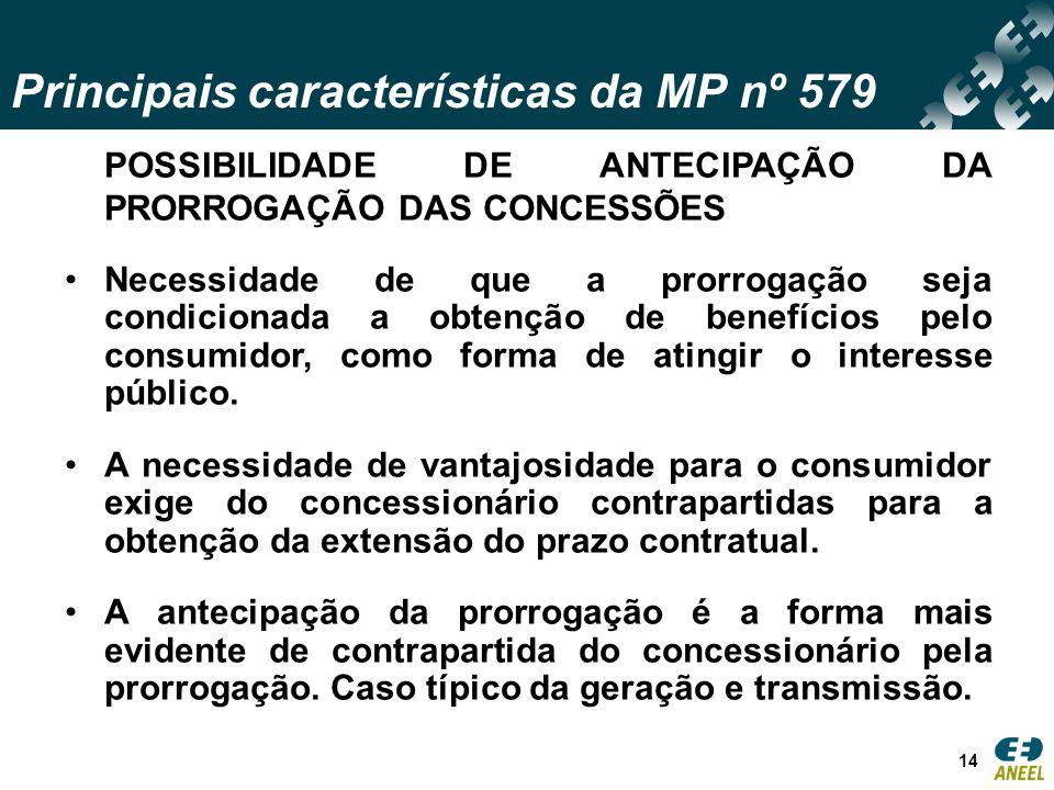 Principais características da MP nº 579 14 POSSIBILIDADE DE ANTECIPAÇÃO DA PRORROGAÇÃO DAS CONCESSÕES Necessidade de que a prorrogação seja condicionada a obtenção de benefícios pelo consumidor, como forma de atingir o interesse público.