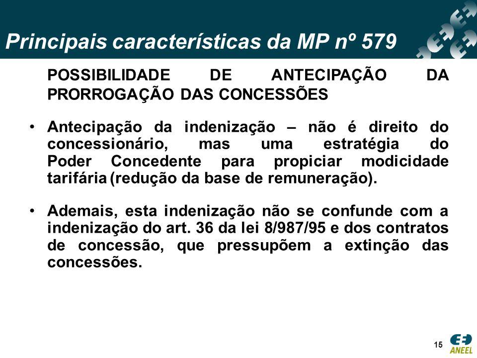Principais características da MP nº 579 15 POSSIBILIDADE DE ANTECIPAÇÃO DA PRORROGAÇÃO DAS CONCESSÕES Antecipação da indenização – não é direito do concessionário, mas uma estratégia do Poder Concedente para propiciar modicidade tarifária (redução da base de remuneração).