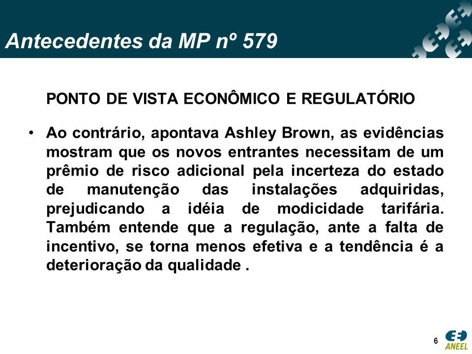 Antecedentes da MP nº 579 PONTO DE VISTA ECONÔMICO E REGULATÓRIO Ao contrário, apontava Ashley Brown, as evidências mostram que os novos entrantes necessitam de um prêmio de risco adicional pela incerteza do estado de manutenção das instalações adquiridas, prejudicando a idéia de modicidade tarifária.