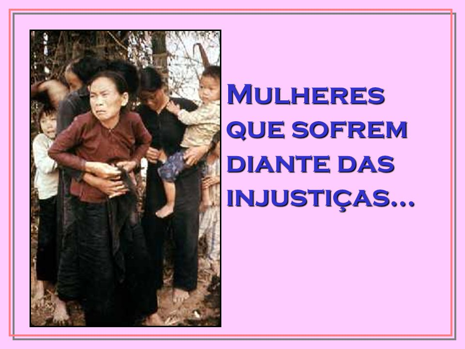 Mulheres que sofrem diante das injustiças...