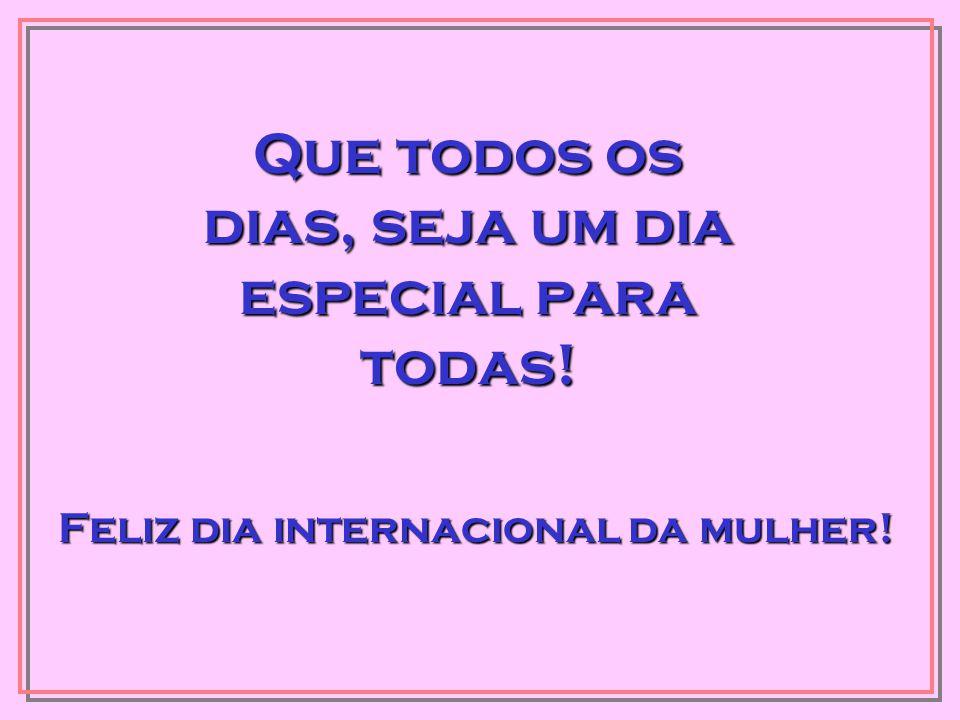 Que todos os dias, seja um dia especial para todas! Feliz dia internacional da mulher!