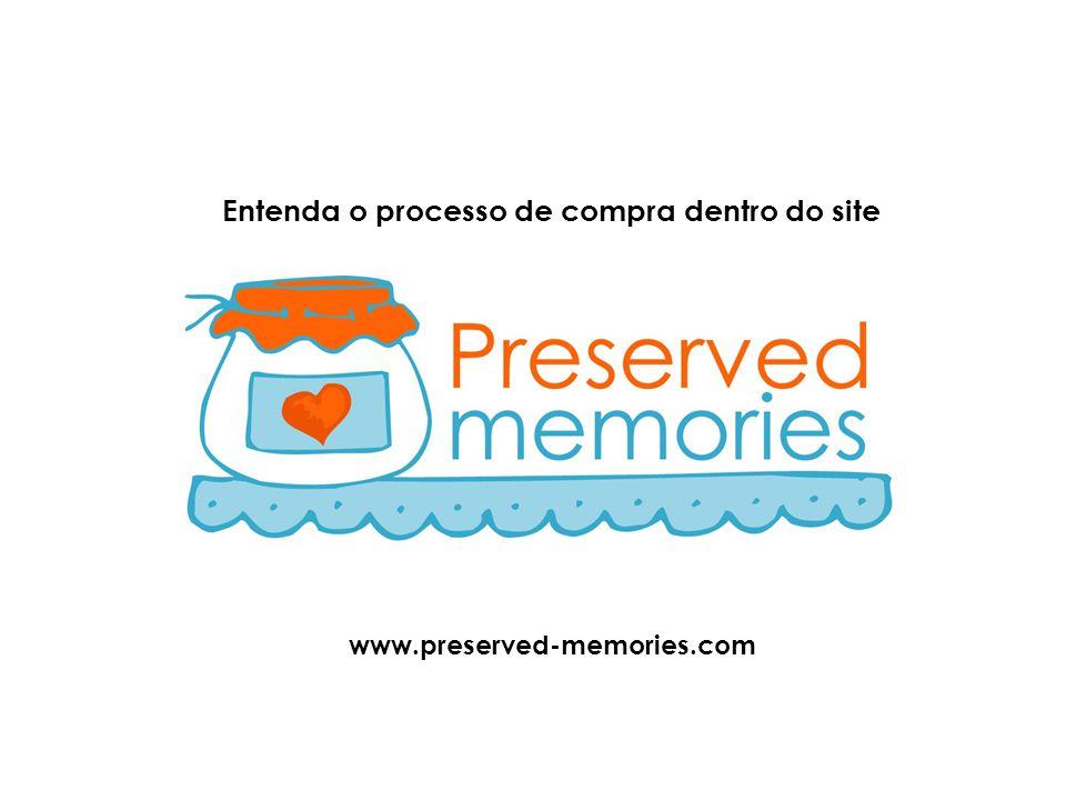 Entenda o processo de compra dentro do site www.preserved-memories.com