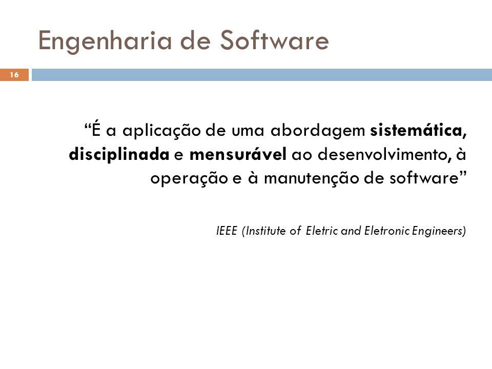 Engenharia de Software É a aplicação de uma abordagem sistemática, disciplinada e mensurável ao desenvolvimento, à operação e à manutenção de software IEEE (Institute of Eletric and Eletronic Engineers) 16
