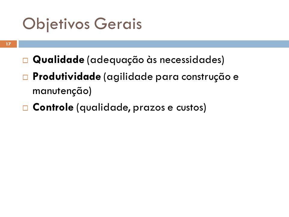 Objetivos Gerais  Qualidade (adequação às necessidades)  Produtividade (agilidade para construção e manutenção)  Controle (qualidade, prazos e custos) 17