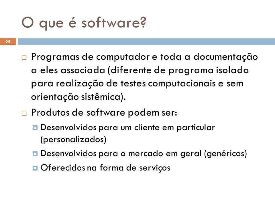O que é software?  Programas de computador e toda a documentação a eles associada (diferente de programa isolado para realização de testes computacio
