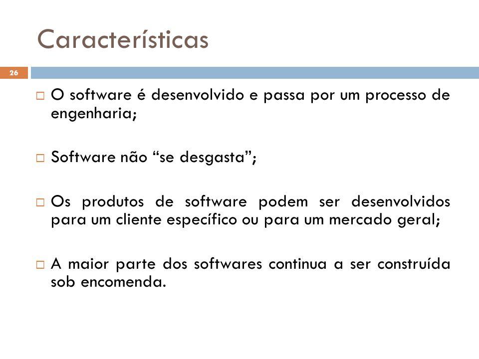  O software é desenvolvido e passa por um processo de engenharia;  Software não se desgasta ;  Os produtos de software podem ser desenvolvidos para um cliente específico ou para um mercado geral;  A maior parte dos softwares continua a ser construída sob encomenda.