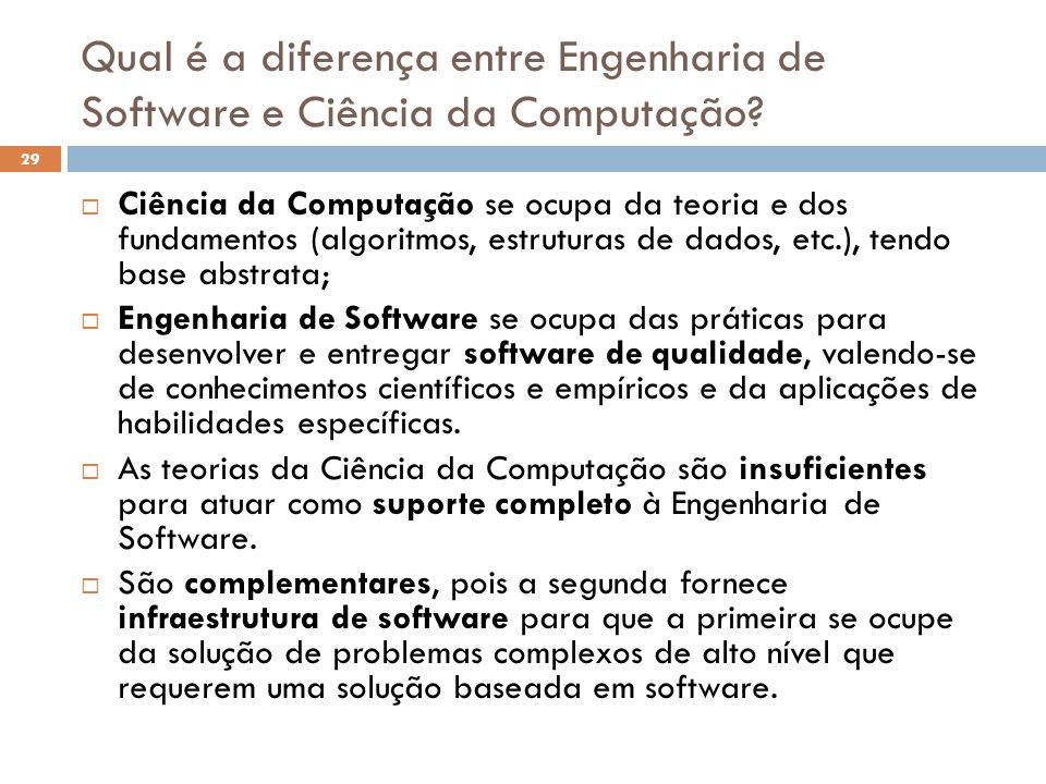 Qual é a diferença entre Engenharia de Software e Ciência da Computação?  Ciência da Computação se ocupa da teoria e dos fundamentos (algoritmos, est