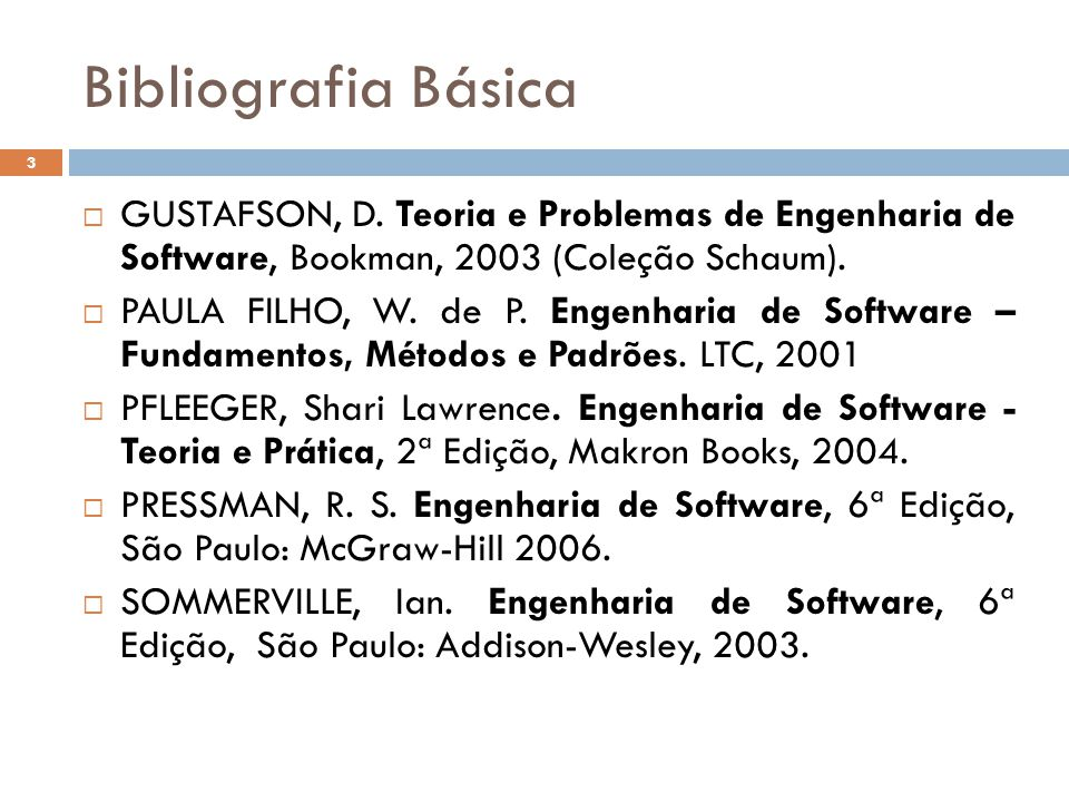 Bibliografia Básica  GUSTAFSON, D. Teoria e Problemas de Engenharia de Software, Bookman, 2003 (Coleção Schaum).  PAULA FILHO, W. de P. Engenharia d
