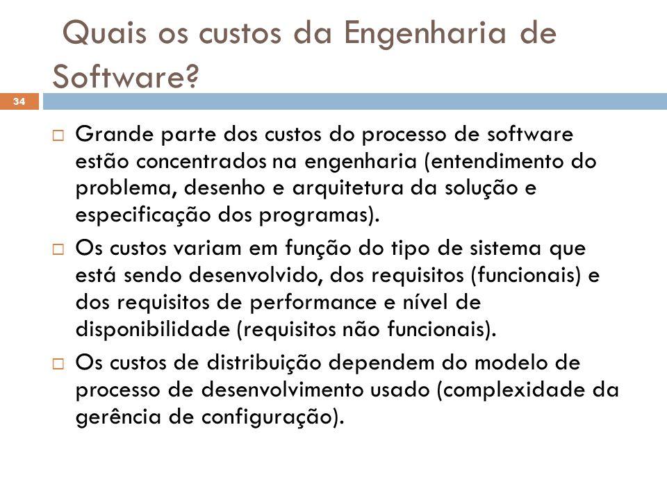 Quais os custos da Engenharia de Software?  Grande parte dos custos do processo de software estão concentrados na engenharia (entendimento do problem