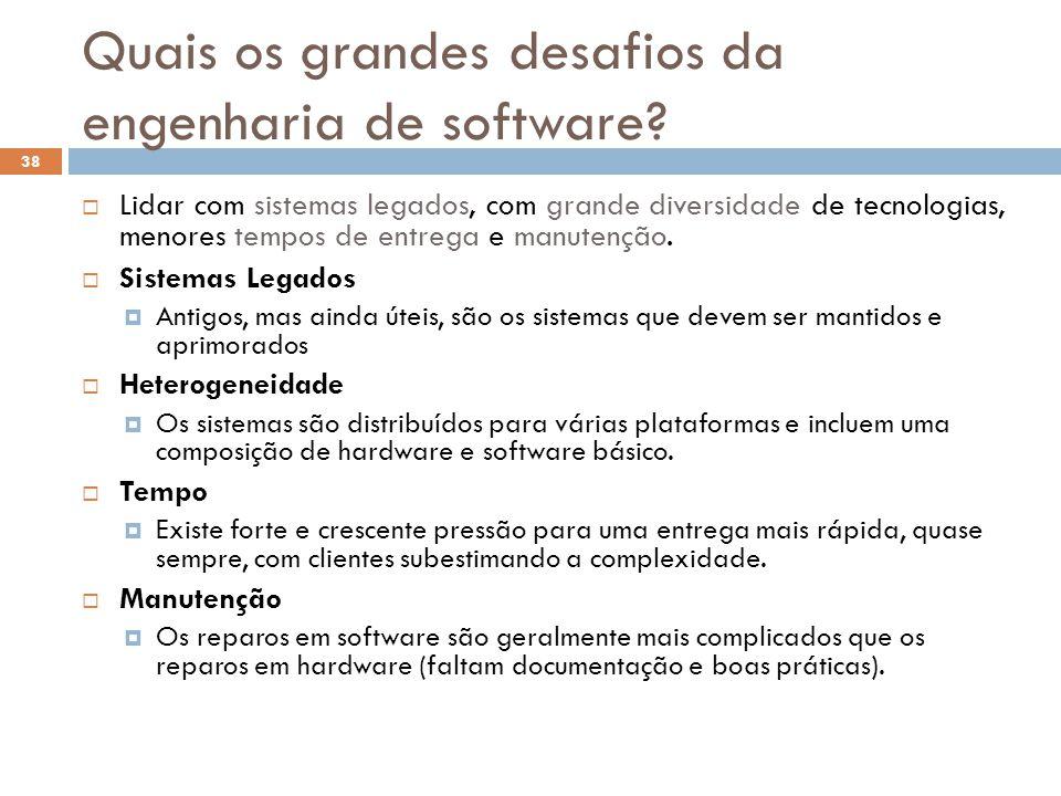 Quais os grandes desafios da engenharia de software?  Lidar com sistemas legados, com grande diversidade de tecnologias, menores tempos de entrega e