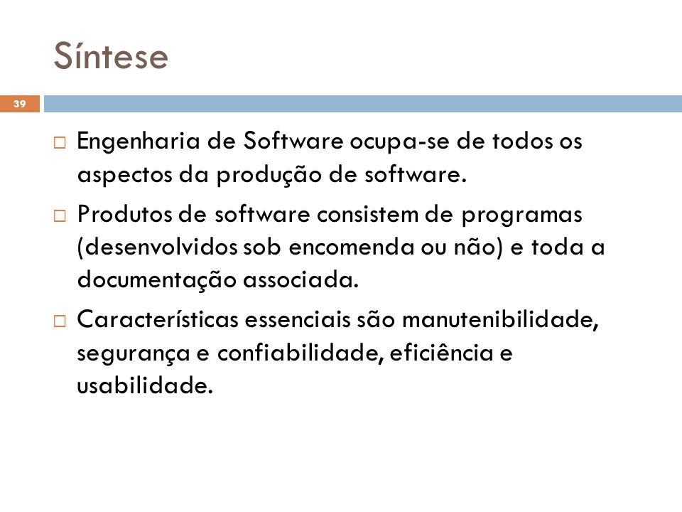 Síntese  Engenharia de Software ocupa-se de todos os aspectos da produção de software.  Produtos de software consistem de programas (desenvolvidos s