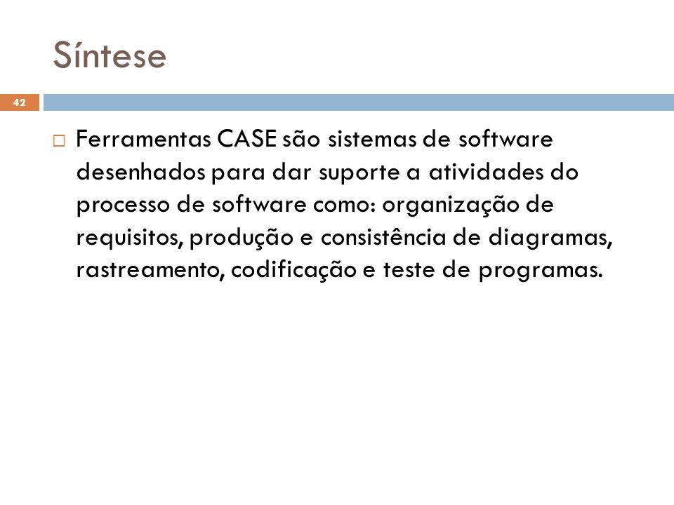 Síntese  Ferramentas CASE são sistemas de software desenhados para dar suporte a atividades do processo de software como: organização de requisitos, produção e consistência de diagramas, rastreamento, codificação e teste de programas.