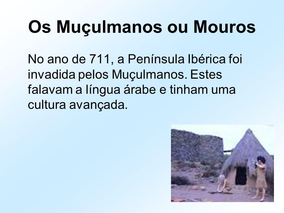 Os Muçulmanos ou Mouros No ano de 711, a Península Ibérica foi invadida pelos Muçulmanos. Estes falavam a língua árabe e tinham uma cultura avançada.