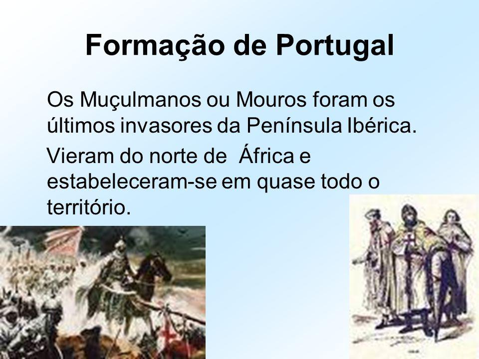 Formação de Portugal Os Muçulmanos ou Mouros foram os últimos invasores da Península Ibérica. Vieram do norte de África e estabeleceram-se em quase to