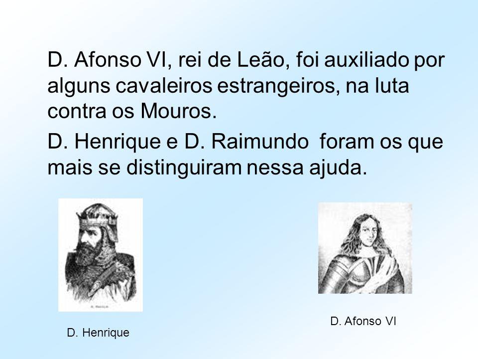 D. Afonso VI, rei de Leão, foi auxiliado por alguns cavaleiros estrangeiros, na luta contra os Mouros. D. Henrique e D. Raimundo foram os que mais se