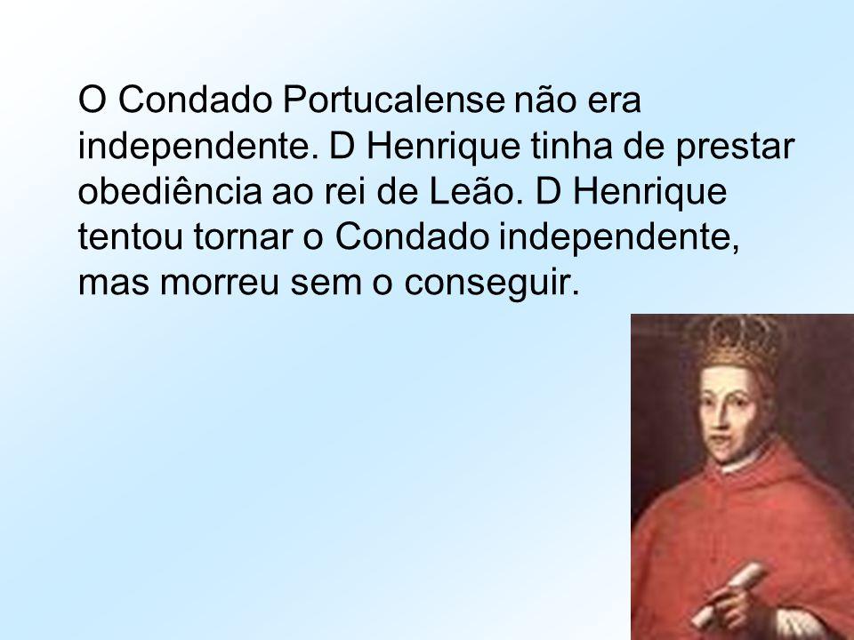 O Condado Portucalense não era independente. D Henrique tinha de prestar obediência ao rei de Leão. D Henrique tentou tornar o Condado independente, m