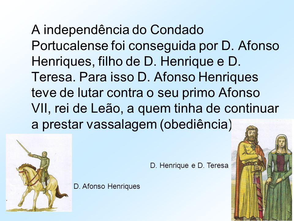A independência do Condado Portucalense foi conseguida por D. Afonso Henriques, filho de D. Henrique e D. Teresa. Para isso D. Afonso Henriques teve d