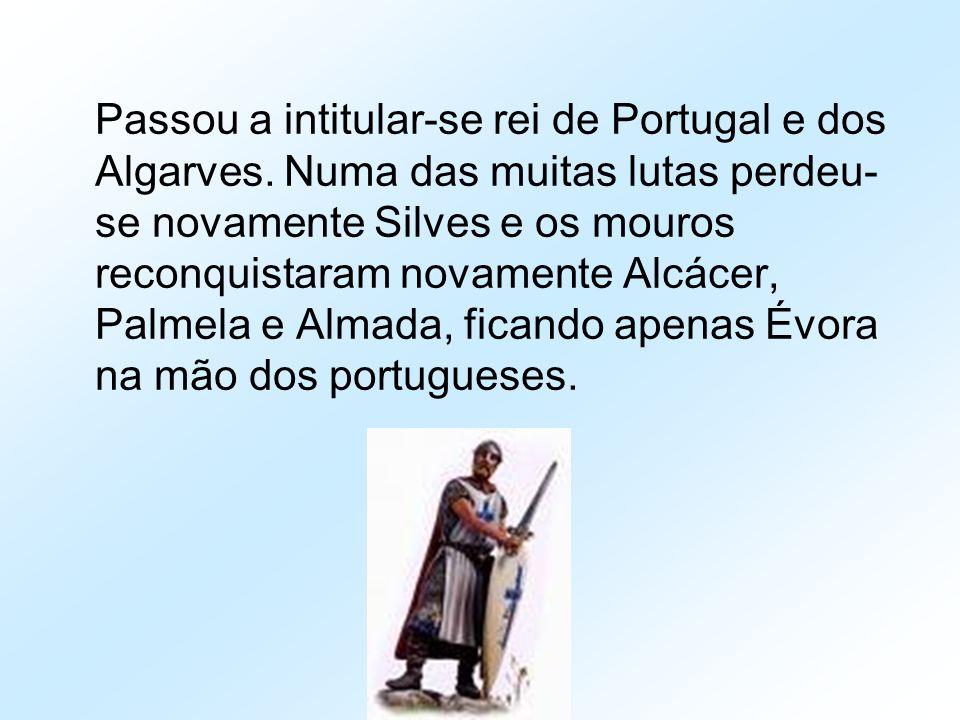 Passou a intitular-se rei de Portugal e dos Algarves. Numa das muitas lutas perdeu- se novamente Silves e os mouros reconquistaram novamente Alcácer,