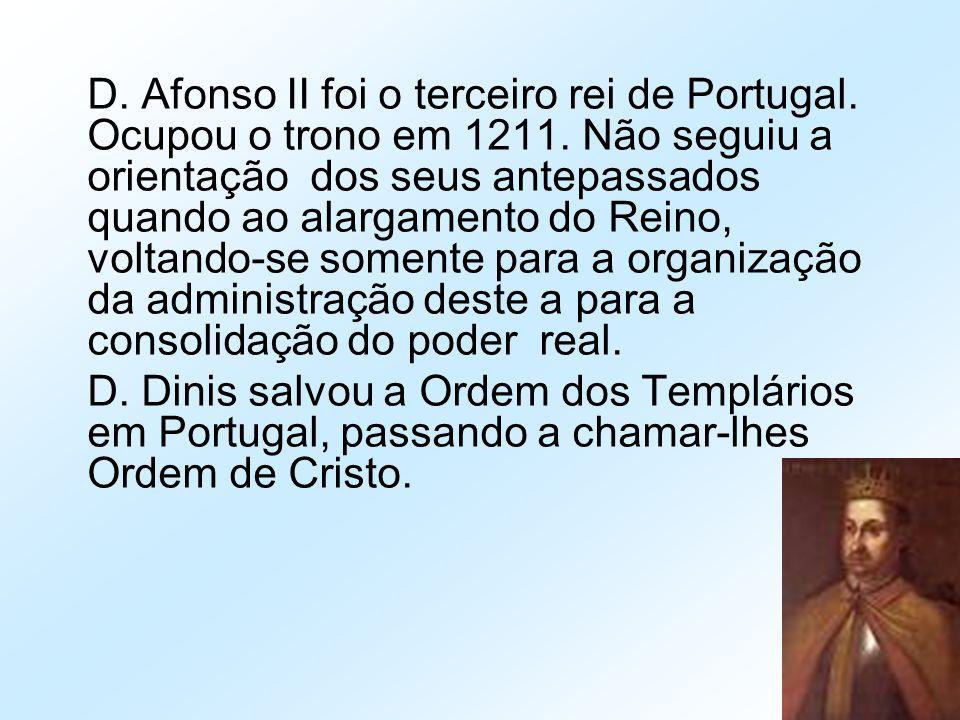 D. Afonso II foi o terceiro rei de Portugal. Ocupou o trono em 1211. Não seguiu a orientação dos seus antepassados quando ao alargamento do Reino, vol