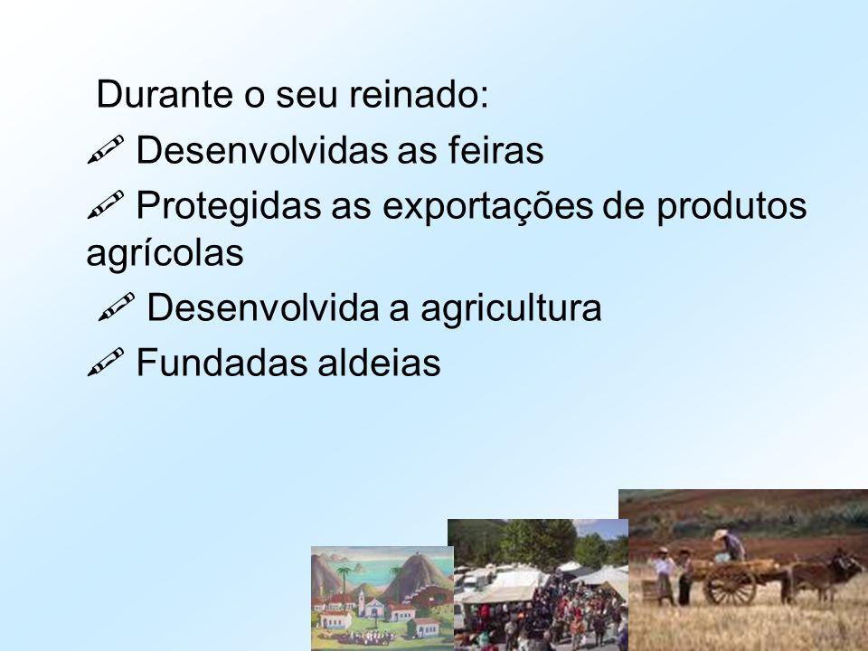 Durante o seu reinado:  Desenvolvidas as feiras  Protegidas as exportações de produtos agrícolas  Desenvolvida a agricultura  Fundadas aldeias