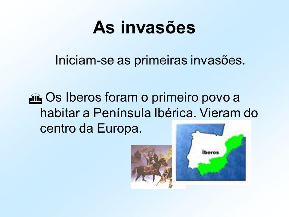 As invasões Iniciam-se as primeiras invasões.  Os Iberos foram o primeiro povo a habitar a Península Ibérica. Vieram do centro da Europa.