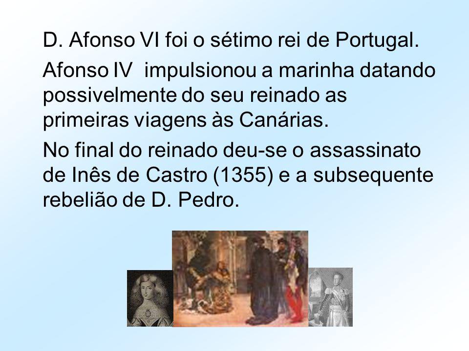D. Afonso VI foi o sétimo rei de Portugal. Afonso IV impulsionou a marinha datando possivelmente do seu reinado as primeiras viagens às Canárias. No f