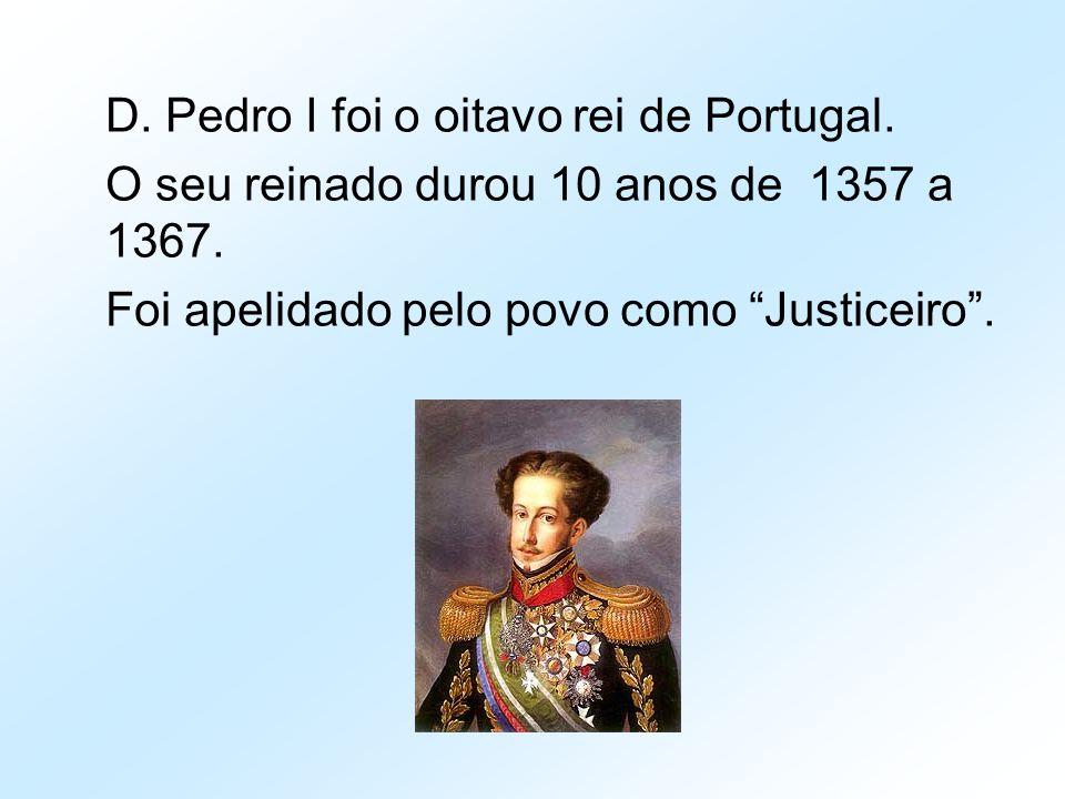 """D. Pedro I foi o oitavo rei de Portugal. O seu reinado durou 10 anos de 1357 a 1367. Foi apelidado pelo povo como """"Justiceiro""""."""